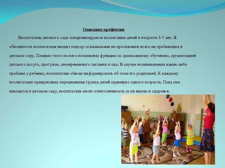 Описание профессии Воспитатель детского сада специализируется воспитании детей в возрасте 3 -7 лет. В