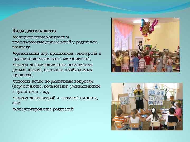Виды деятельности: §осуществление контроля за посещаемостью(прием детей у родителей, возврат); §организация игр, праздников ,