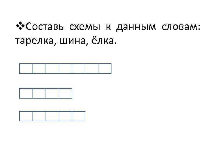 v. Составь схемы к данным словам: тарелка, шина, ёлка.