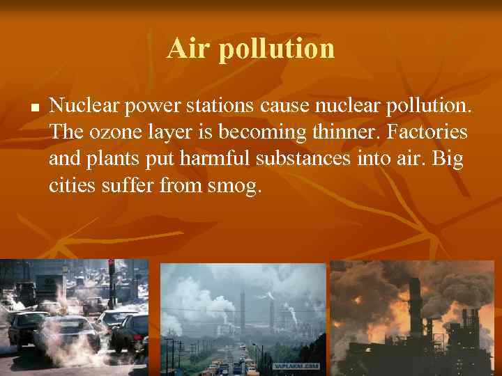 Air pollution n Nuclear power stations cause nuclear pollution. The ozone layer is becoming