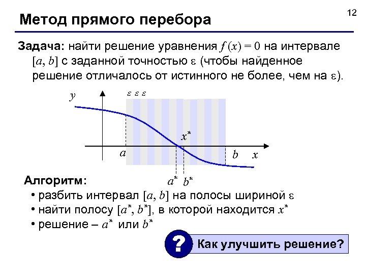 12 Метод прямого перебора Задача: найти решение уравнения f (x) = 0 на интервале