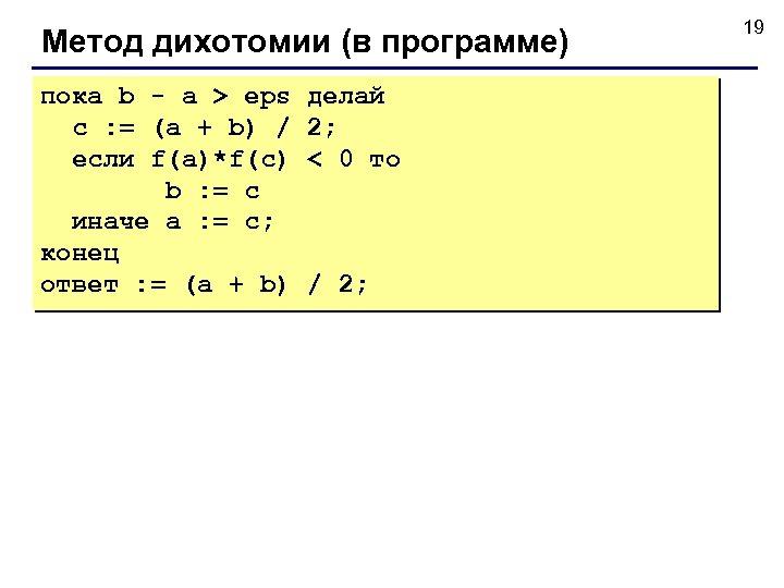 Метод дихотомии (в программе) пока b - a > eps c : = (a
