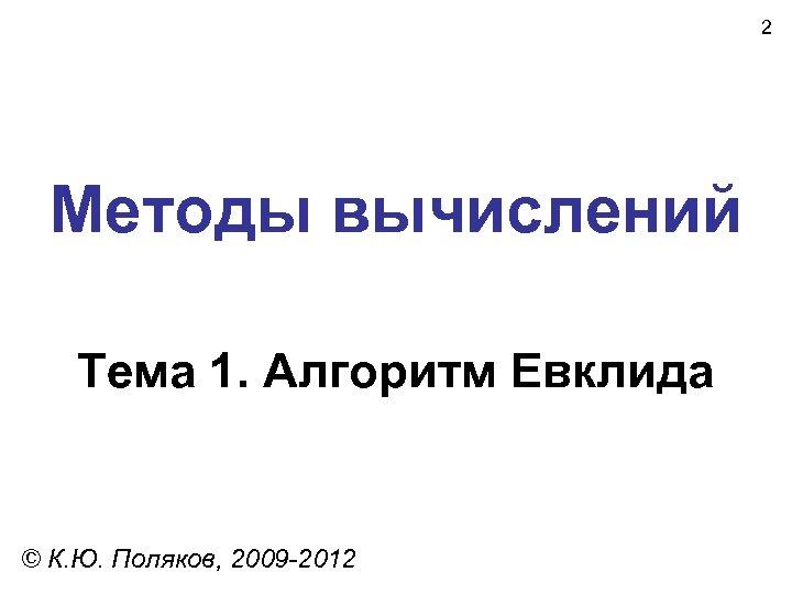 2 Методы вычислений Тема 1. Алгоритм Евклида © К. Ю. Поляков, 2009 -2012