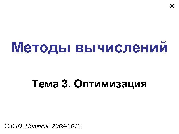 30 Методы вычислений Тема 3. Оптимизация © К. Ю. Поляков, 2009 -2012