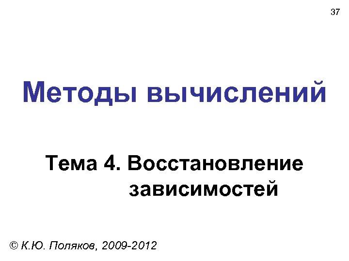 37 Методы вычислений Тема 4. Восстановление зависимостей © К. Ю. Поляков, 2009 -2012