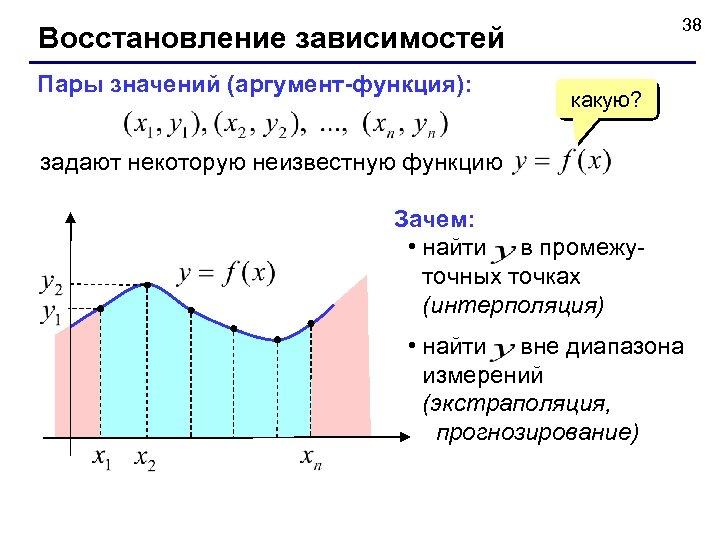 38 Восстановление зависимостей Пары значений (аргумент-функция): какую? задают некоторую неизвестную функцию Зачем: • найти