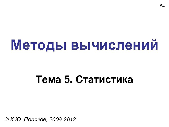 54 Методы вычислений Тема 5. Статистика © К. Ю. Поляков, 2009 -2012