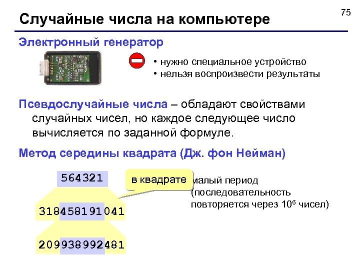 Случайные числа на компьютере Электронный генератор • нужно специальное устройство • нельзя воспроизвести результаты