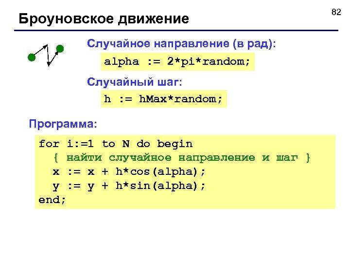 Броуновское движение Случайное направление (в рад): alpha : = 2*pi*random; Случайный шаг: h :