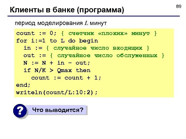 Клиенты в банке (программа) период моделирования L минут count : = 0; { счетчик