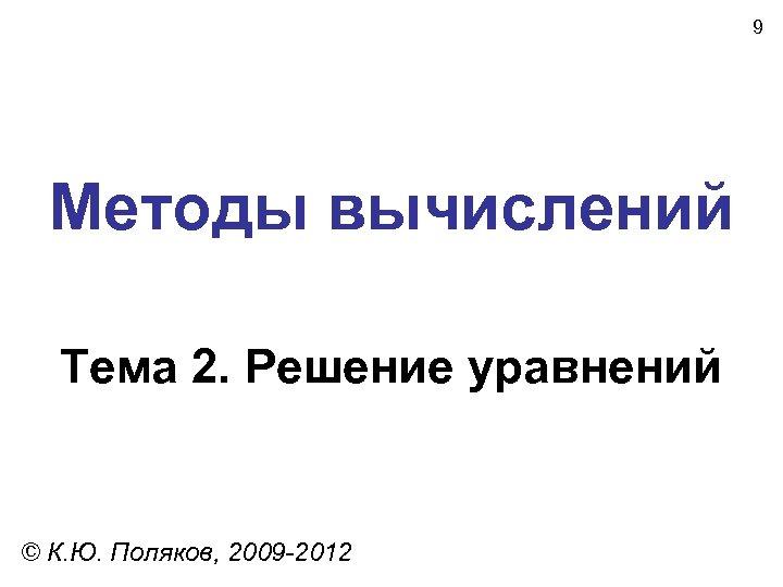 9 Методы вычислений Тема 2. Решение уравнений © К. Ю. Поляков, 2009 -2012