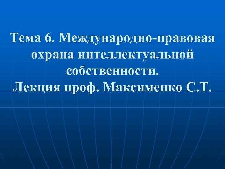 Тема 6. Международно-правовая охрана интеллектуальной собственности. Лекция проф. Максименко С. Т.