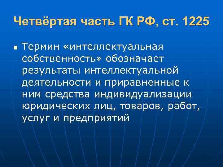 Четвёртая часть ГК РФ, ст. 1225 n Термин «интеллектуальная собственность» обозначает результаты интеллектуальной деятельности