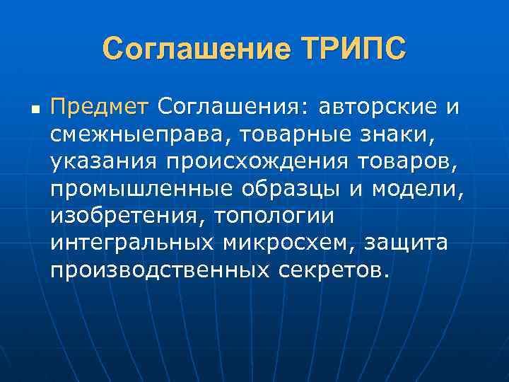 Соглашение ТРИПС n Предмет Соглашения: авторские и смежныеправа, товарные знаки, указания происхождения товаров, промышленные