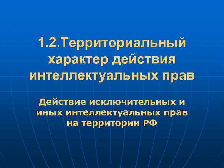 1. 2. Территориальный характер действия интеллектуальных прав Действие исключительных и иных интеллектуальных прав на