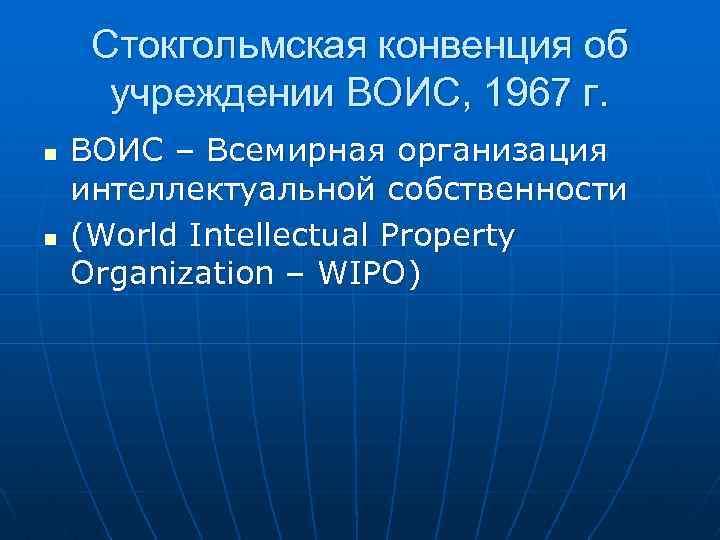 Стокгольмская конвенция об учреждении ВОИС, 1967 г. n n ВОИС – Всемирная организация интеллектуальной