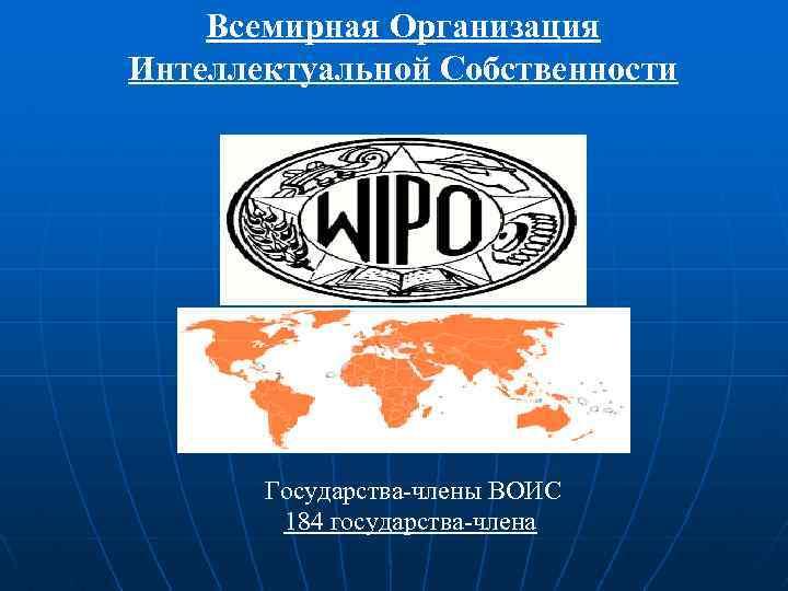 Всемирная Организация Интеллектуальной Собственности Государства-члены ВОИС 184 государства-члена