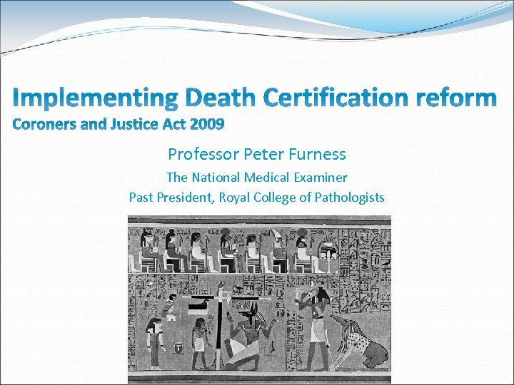 Implementing Death Certification reform Coroners and Justice Act 2009 Professor Peter Furness The National