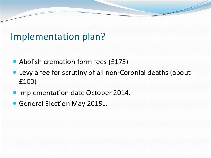 Implementation plan? Abolish cremation form fees (£ 175) Levy a fee for scrutiny of