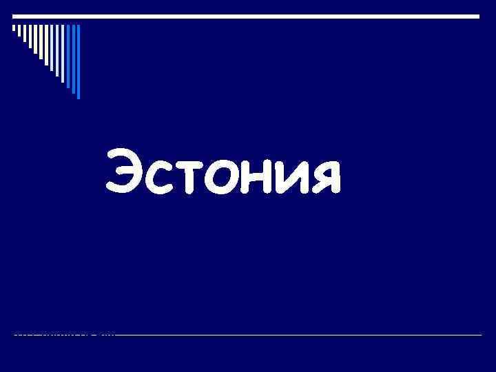 Эстония Ломова Е. И. Учитель географии ГБОУ лицей № 265 Г. Санкт-Петербург