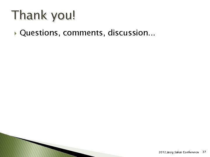 Thank you! } Questions, comments, discussion. . . 2012 Jasig Sakai Conference 37