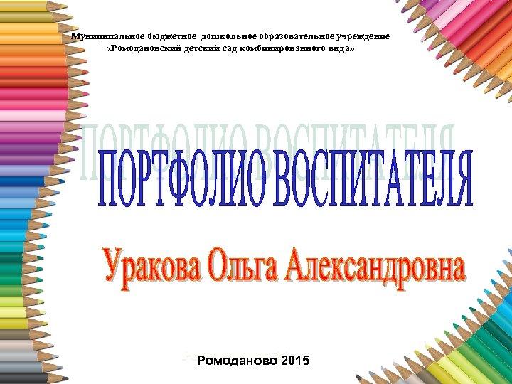 Муниципальное бюджетное дошкольное образовательное учреждение «Ромодановский детский сад комбинированного вида» Ромоданово 2015