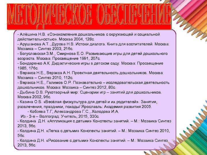 - Алёшина Н. В. «Ознакомление дошкольников с окружающей и социальной действительностью» . Москва 2004,