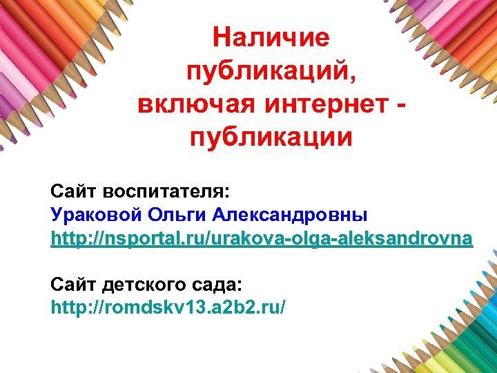 Наличие публикаций, включая интернет публикации Сайт воспитателя: Ураковой Ольги Александровны http: //nsportal. ru/urakova-olga-aleksandrovna Сайт