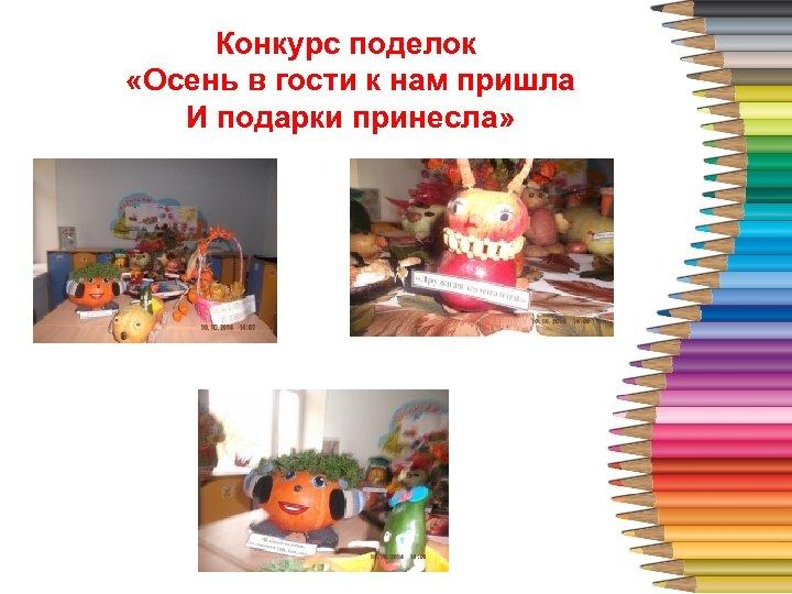 Конкурс поделок «Осень в гости к 4 нам пришла И подарки принесла»