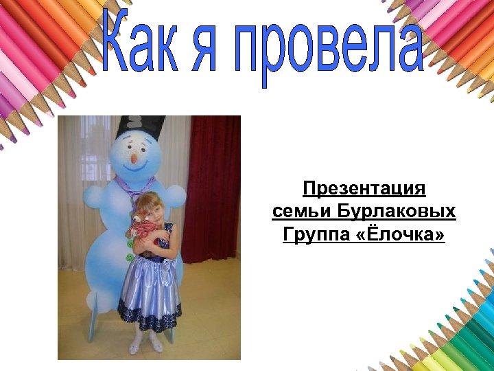 Презентация семьи Бурлаковых Группа «Ёлочка»