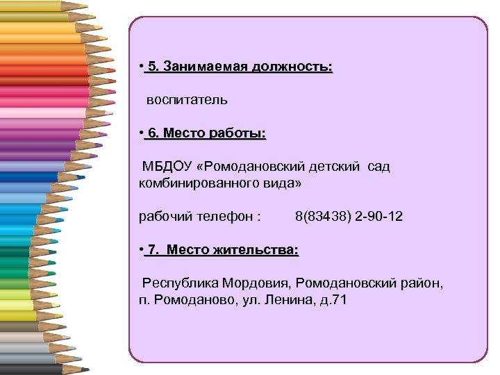 • 5. Занимаемая должность: воспитатель • 6. Место работы: МБДОУ «Ромодановский детский сад