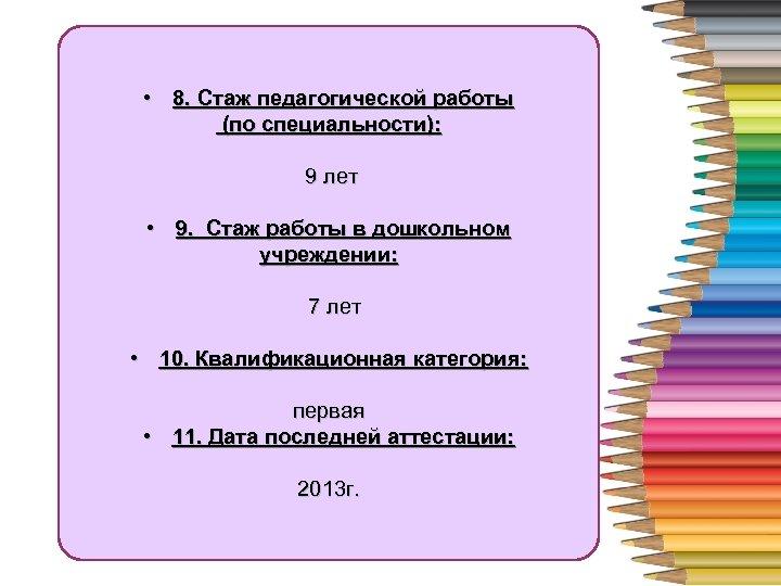 • 4 работы 8. Стаж педагогической (по специальности): 9 лет • 9. Стаж
