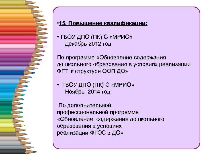 • 15. Повышение квалификации: • ГБОУ ДПО (ПК) С «МРИО» Декабрь 2012 год