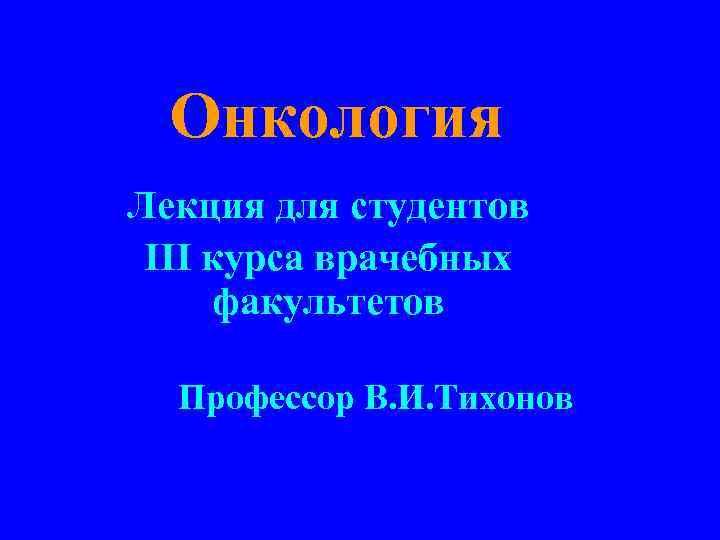 Онкология Лекция для студентов III курса врачебных факультетов Профессор В. И. Тихонов
