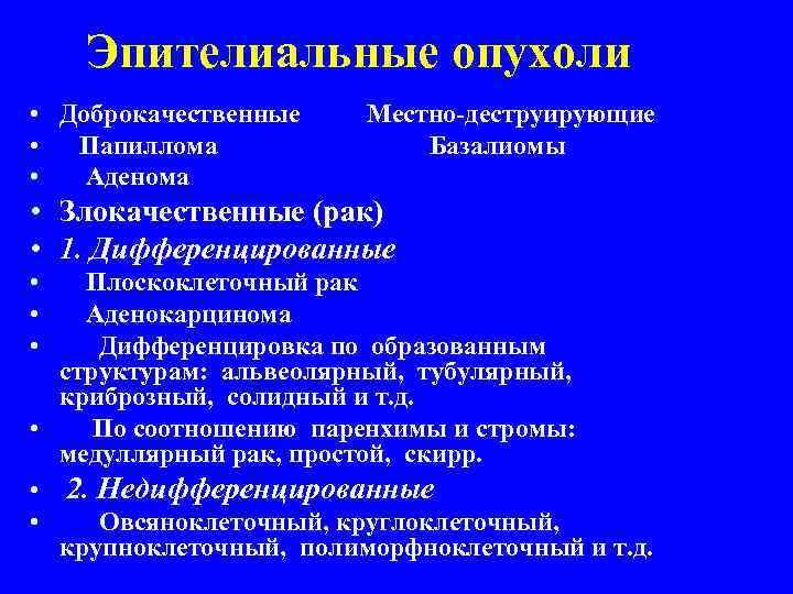 Эпителиальные опухоли • Доброкачественные • Папиллома • Аденома Местно-деструирующие Базалиомы • Злокачественные (рак) •