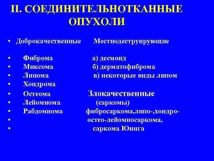 II. СОЕДИНИТЕЛЬНОТКАННЫЕ ОПУХОЛИ • Доброкачественные Местнодеструирующие • • • а) десмоид б) дерматофиброма в)