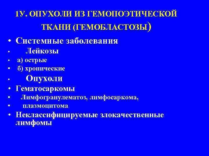 1 У. ОПУХОЛИ ИЗ ГЕМОПОЭТИЧЕСКОЙ ТКАНИ (ГЕМОБЛАСТОЗЫ) • Системные заболевания • • Лейкозы •