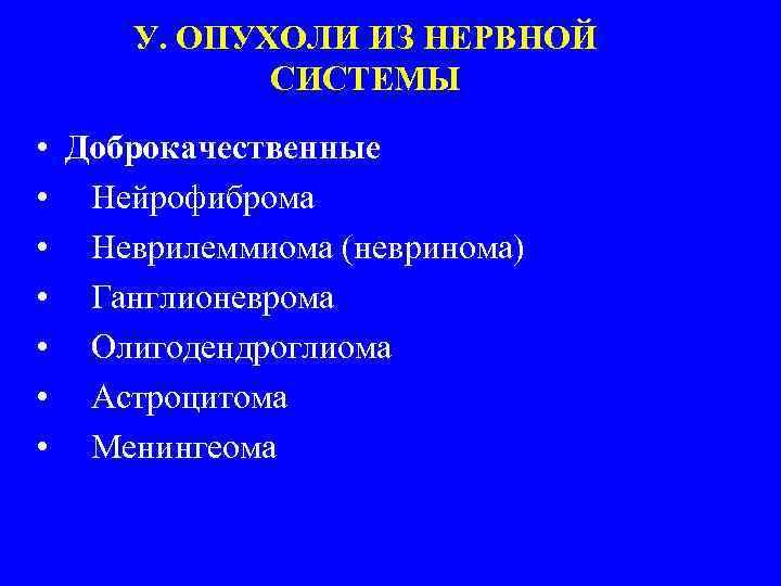 У. ОПУХОЛИ ИЗ НЕРВНОЙ СИСТЕМЫ • Доброкачественные • Нейрофиброма • Неврилеммиома (невринома) • Ганглионеврома