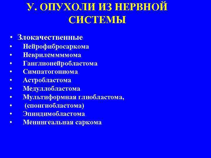 У. ОПУХОЛИ ИЗ НЕРВНОЙ СИСТЕМЫ • Злокачественные • • • Нейрофибросаркома Неврилеммммома Ганглионейробластома Симпатогониома