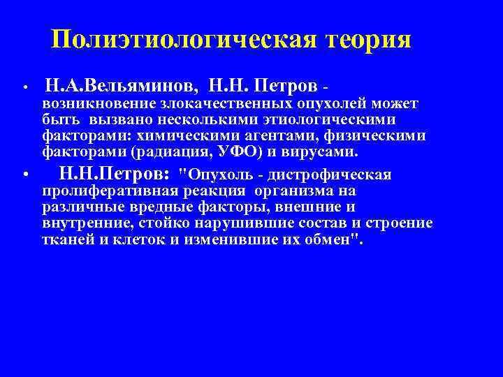 Полиэтиологическая теория • Н. А. Вельяминов, Н. Н. Петров - возникновение злокачественных опухолей может
