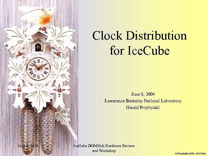 Clock Distribution for Ice. Cube June 8, 2004 Lawerence Berkeley National Laboratory Gerald Przybylski