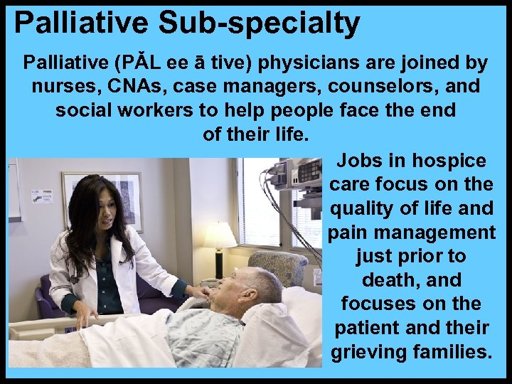 Palliative Sub-specialty Palliative (PǍL ee ā tive) physicians are joined by nurses, CNAs, case