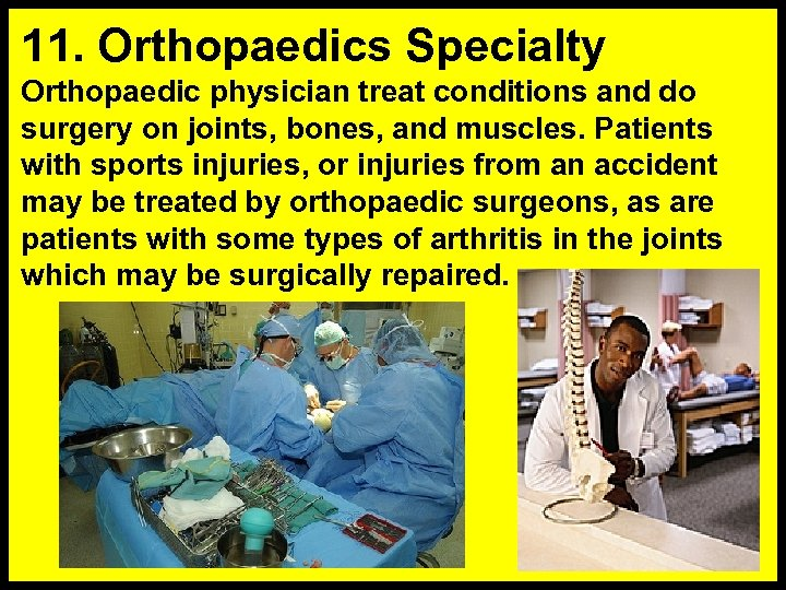 11. Orthopaedics Specialty Orthopaedic physician treat conditions and do surgery on joints, bones, and