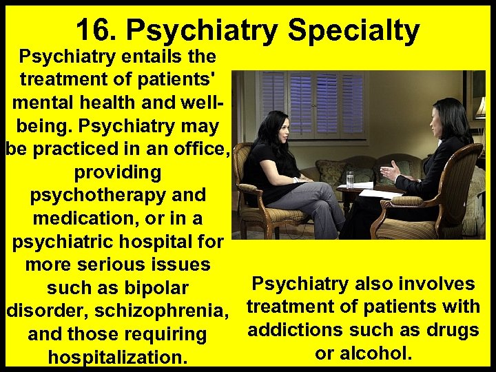 16. Psychiatry Specialty Psychiatry entails the treatment of patients' mental health and wellbeing. Psychiatry