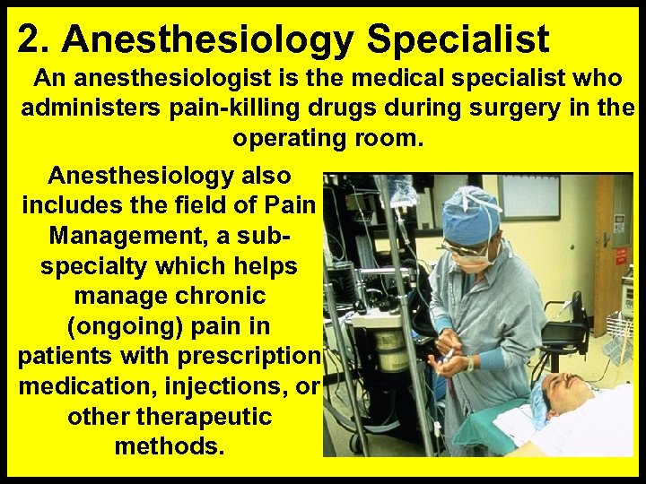 2. Anesthesiology Specialist An anesthesiologist is the medical specialist who administers pain-killing drugs during
