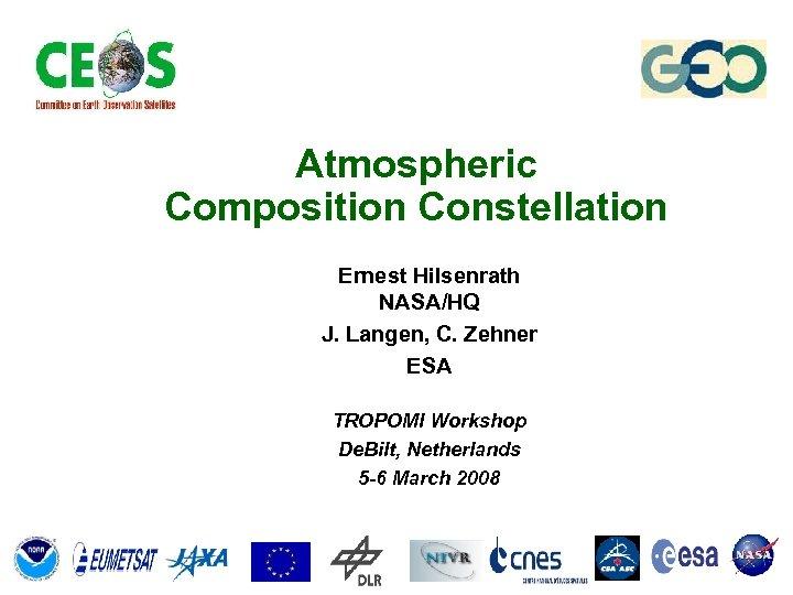 Atmospheric Composition Constellation Ernest Hilsenrath NASA/HQ J. Langen, C. Zehner ESA TROPOMI Workshop De.
