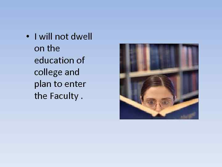 • I will not dwell on the education of college and plan to
