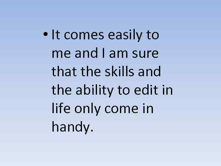 • It comes easily to me and I am sure that the skills