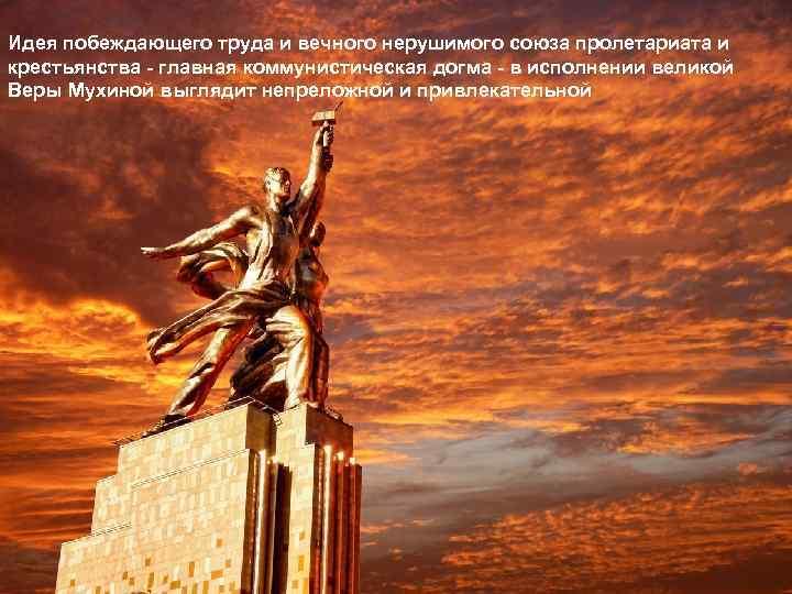 Идея побеждающего труда и вечного нерушимого союза пролетариата и крестьянства - главная коммунистическая догма