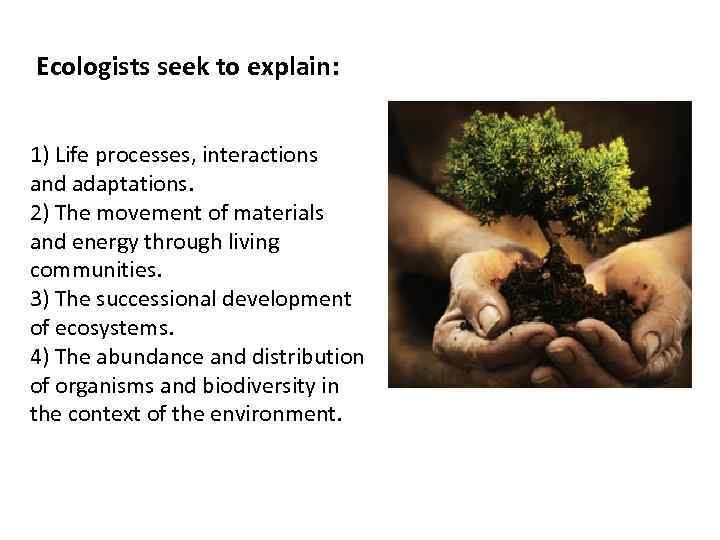 Ecologists seek to explain: 1) Life processes, interactions and adaptations. 2) The movement